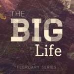 Sermon Series - Big Life - February 2013